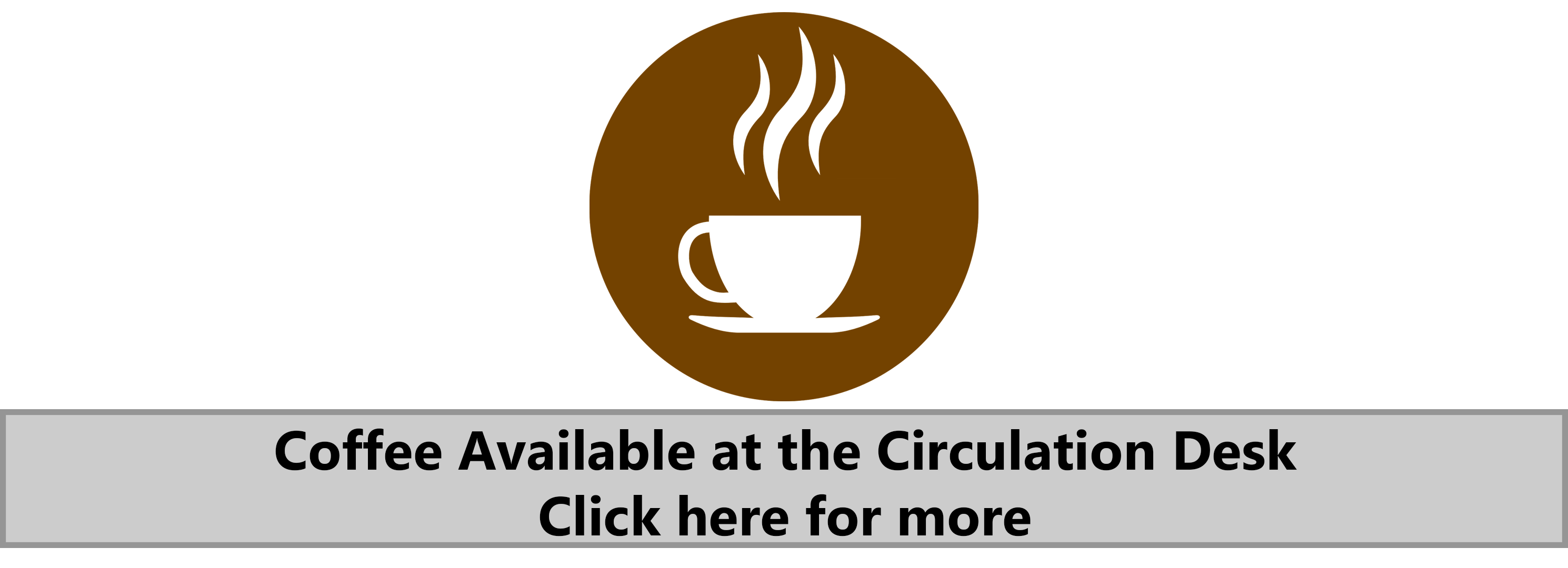 Coffee available at the Circulation Desk. Click here for more.