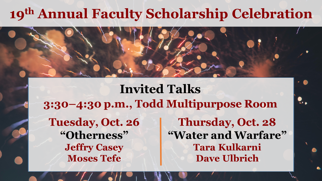 """19th Annual Faculty Scholarship Celebration Invited Talks 3:30–4:30 p.m., Todd Multipurpose Room Tuesday, Oct. 26""""Otherness"""" Jeffry Casey Moses Tefe Thursday, Oct. 28""""Water and Warfare"""" Tara Kulkarni Dave Ulbrich"""