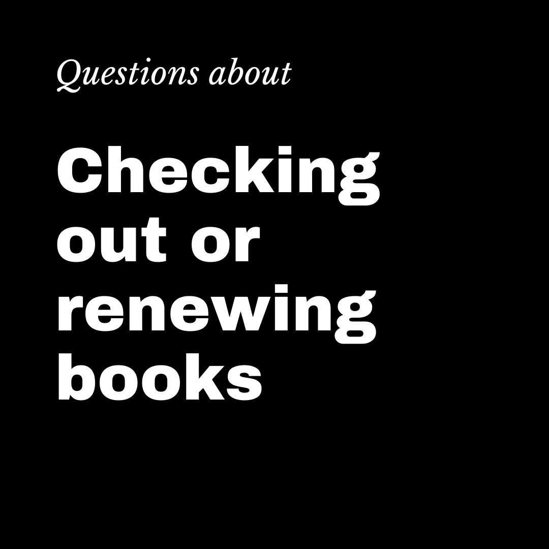 Questions about checking out or renewing books