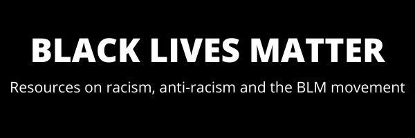 Black Lives Matter: resources on racism, anti-racism and the BLM movement