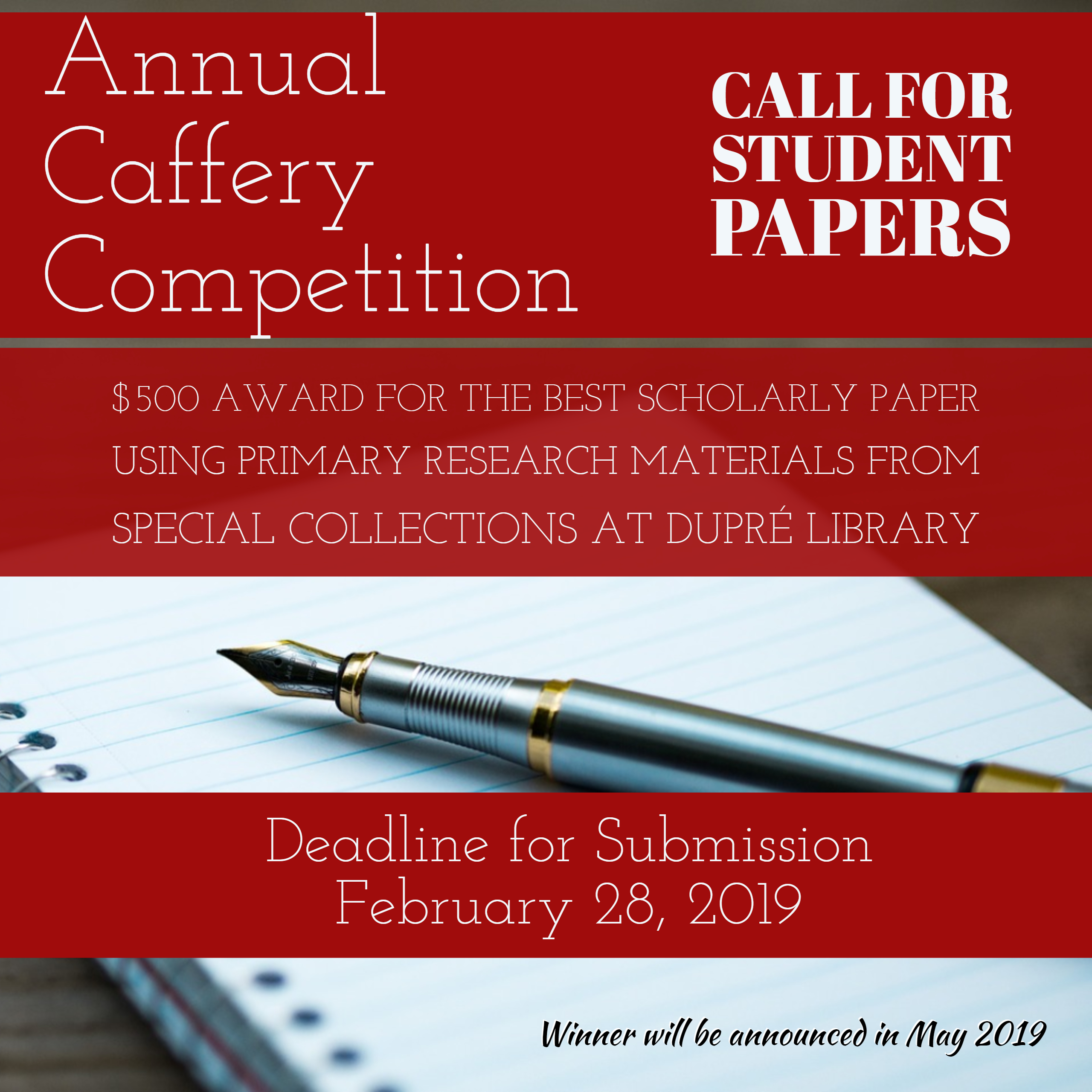 Annual Caffery Competition - Call for Student Papers  $500 award for the best scholarly paper using primary research materials from the special collections at Dupré Library  Deadlines for Submission Fall Semester - November 10, 2017 Spring Semester - April 13, 2018  Winner will be announced in May 2018.