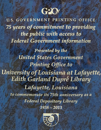 GPO PlaqueU.S. Government Printing Office75 years of commitment to providingthe public with access to Federal Government informationPresented by theUnited States GovernmentPrinting Office to University of Louisiana at LafayetteEdith Garland Dupré LibraryLafayette, Louisianato commemorate its 75th anniversary as a Federal Depository Library1938-2013(Federal Depository Library Program Logo)