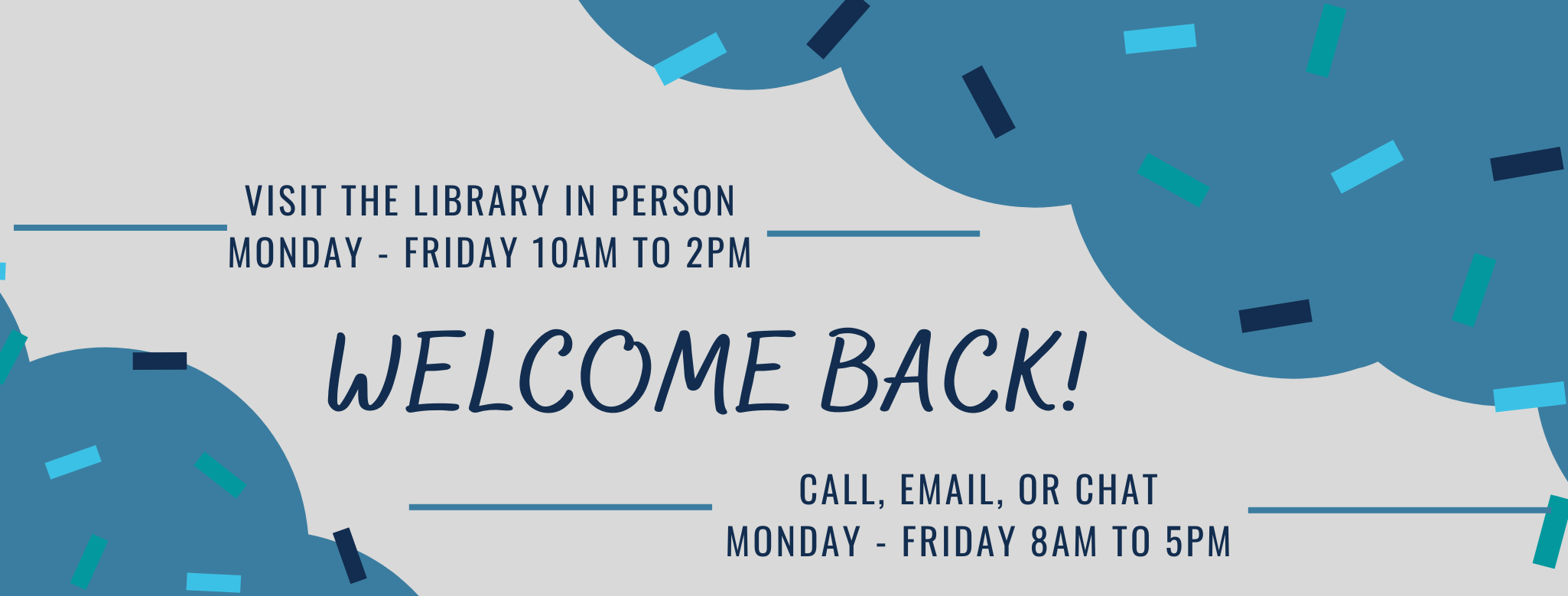 Visit the Library in Person Monday through Friday 10 am to 2 pm.  Call, email, or chat Monday through Friday 8 am to 5 pm.