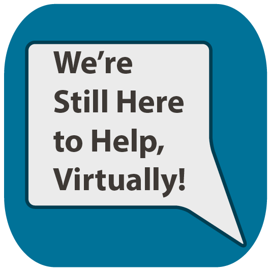 We're Still Here to Help, Virtually!