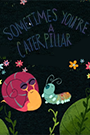 Artwork from Sometimes Your a Caterpillar