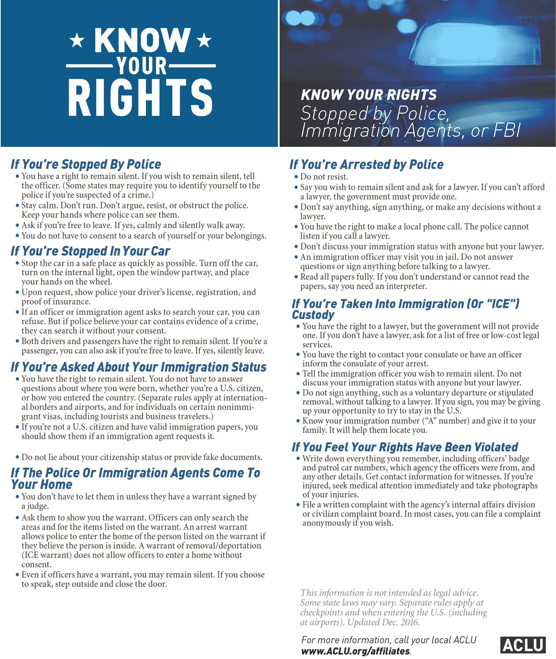 "Know your rights: Stopped by the police, immigration agents, or the FBI. If you're stopped by the police: You have the right to remain silent. If you wish to remain silent, tell the officer. (Some states may require you to identify yourself to the police if you're suspected of a crime); Stay calm. Don't run. Don't argue, resist, or obstruct the police. Keep your hands where police can see them; Ask if you're free to leave. If yes, calmly and silently walk away; You do not have to consent to a search of yourself or your belongings. If you're stopped in your car: Stop the car in a safe place as quickly as possible. Turn off the car, turn on the internal light, open the window partway, and place your hands on the wheel; Upon request, show police your driver's license, registration, and proof of insurance; If an officer or immigration agent asks to search your car, you can refuse. But if police believe your car contains evidence of a crime, they can search it without your consent; Both drivers and passengers have the right to remain silent. If you're a passenger, you can ask if you're free to leave. If yes, silently leave. If you're asked about your immigration status: You have the right to remain silent. You do not have to answer questions about where you were born, whether you're a U.S. citizen, or how you entered the country. (separate rules apply at international borders and airports, and for individuals on certain nonimmigrant visas, including tourists and business travelers); If you're not a U.S. citizen and have a valid immigration papers, you should show them if an immigration agent requests it; Do not lie about your citizenship status or provide fake documents. If the police or immigration agents come to your home: You don't have to let them in unless they have a warrant signed by a judge; Ask them to show you the warrant. Officers can only search the areas and for the items listed on the warrant. An arrest warrant allows the police to enter the home of the person listed on the warrant if they believe the person is inside. A warrant of removal/deportation (ICE warrant) does not allow officers to enter the home without consent; Even if officers have a warrant, you may remain silent. If you choose to speak, step outside and close the door. If you're arrested by police: Do not resist; Say you wish to remain silent and ask for a lawyer. If you can't afford a lawyer, the government must provide one; Don't say anything, sign anything, or make any decisions without a lawyer; You have the right to make a local phone call. The police cannot listen if you call a lawyer; Don't discuss you immigration status with anyone but your lawyer; An immigration officer may visit you in jail. Do not answer questions or sign anything before talking to a lawyer; Read all papers fully. If you don't understand or cannot read the papers, say you need an interpreter. If you're taken into immigration (or ICE) custody: You have the right to a lawyer, but the government will not provide one. If you don't have a lawyer, ask for a list of free or low-cost legal services; You have the right to contact your consulate or have an officer inform the consulate of your arrest; Tell the immigration officer you wish to remain silent. Do not discuss your immigration status with anyone but your lawyer; Do not sign anything, such as a voluntary departure or stipulated removal, without talking to a lawyer. If you sign, you may be giving up your opportunity to try to stay in the U.S.;Know your immigration number (""A"" number) and give it to your family. It will help them locate you. If you feel your rights have been violated: Write down everything you remember, including officer's badge and patrol car numbers, which agency the officers were from, and any other details. Get contact information for witnesses. If you're injured, seek medical attention immediately and take photographs of your injuries; File a written complaint with the agency's internal affairs division or civilian complaint board. In most cases, you can file a complaint anonymously if you wish. This information is not intended as legal advice. Some state laws may vary. Separate rules apply at checkpoints and when entering the U.S. (including at airports). Updated Dec. 2016. For more information, call your local ACLU www.ACLU.org/affiliates."
