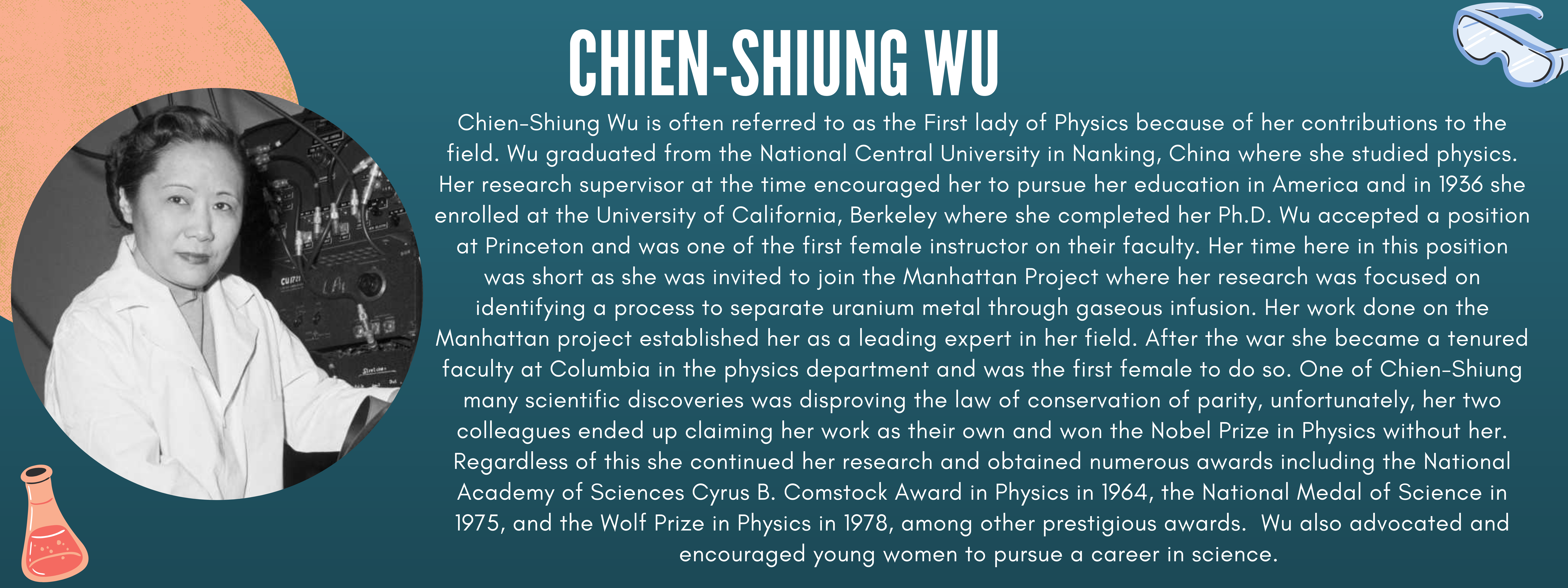 Chien-Shiung Wu is often referred to as the First lady of Physics because of her contributions to the field. Wu graduated from the National Central University in Nanking, China where she studied physics. Her research supervisor at the time encouraged her to pursue her education in America and in 1936 she enrolled at the University of California, Berkeley where she completed her Ph.D. Wu accepted a position at Princeton and was one of the first female instructor on their faculty. Her time here in this position was short as she was invited to join the Manhattan Project where her research was focused on identifying a process to separate uranium metal through gaseous infusion. Her work done on the Manhattan project established her as a leading expert in her field. After the war she became a tenured faculty at Columbia in the physics department and was the first female to do so. One of Chien-Shiung many scientific discoveries was disproving the law of conservation of parity, unfortunately, her two colleagues ended up claiming her work as their own and won the Nobel Prize in Physics without her. Regardless of this she continued her research and obtained numerous awards including the National Academy of Sciences Cyrus B. Comstock Award in Physics in 1964, the National Medal of Science in 1975, and the Wolf Prize in Physics in 1978, among other prestigious awards.  Wu also advocated and encouraged young women to pursue a career in science.