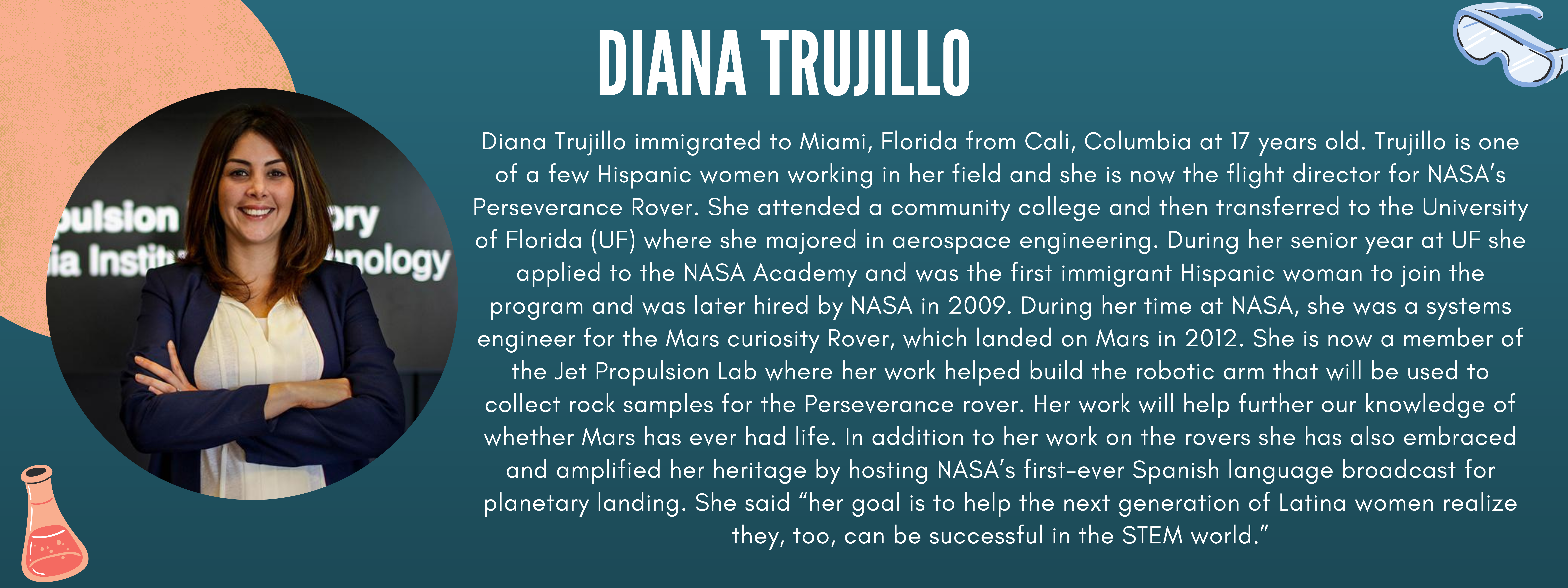 """Diana Trujillo immigrated to Miami, Florida from Cali, Columbia at 17 years old. Trujillo is one of a few Hispanic women working in her field and she is now the flight director for NASA's Perseverance Rover. She attended a community college and then transferred to the University of Florida (UF) where she majored in aerospace engineering. During her senior year at UF she applied to the NASA Academy and was the first immigrant Hispanic woman to join the program and was later hired by NASA in 2009. During her time at NASA, she was a systems engineer for the Mars curiosity Rover, which landed on Mars in 2012. She is now a member of the Jet Propulsion Lab where her work helped build the robotic arm that will be used to collect rock samples for the Perseverance rover. Her work will help further our knowledge of whether Mars has ever had life. In addition to her work on the rovers she has also embraced and amplified her heritage by hosting NASA's first-ever Spanish language broadcast for planetary landing. She said """"her goal is to help the next generation of Latina women realize they, too, can be successful in the STEM world."""""""