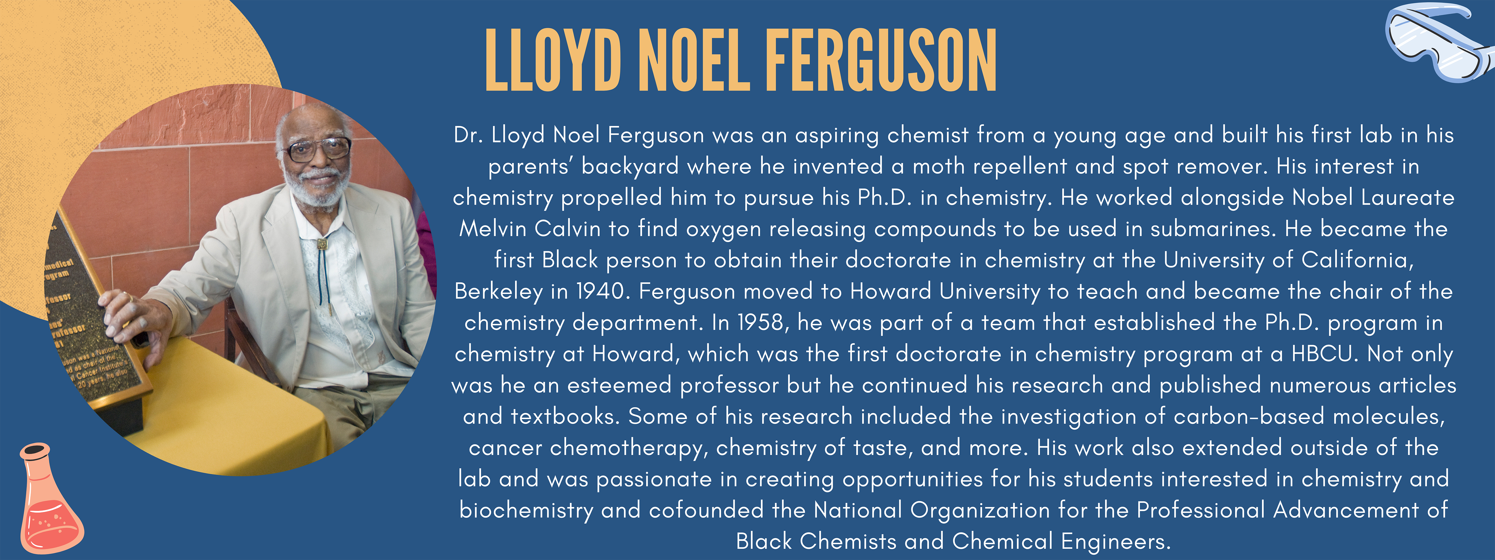 Dr. Lloyd Noel Ferguson was an aspiring chemist from a young age and built his first lab in his parents' backyard where he invented a moth repellent and spot remover. His interest in chemistry propelled him to pursue his Ph.D. in chemistry. He worked alongside Nobel Laureate Melvin Calvin to find oxygen releasing compounds to be used in submarines. He became the first Black person to obtain their doctorate in chemistry at the University of California, Berkeley in 1940. Ferguson moved to Howard University to teach and became the chair of the chemistry department. In 1958, he was part of a team that established the Ph.D. program in chemistry at Howard, which was the first doctorate in chemistry program at a HBCU. Not only was he an esteemed professor but he continued his research and published numerous articles and textbooks. Some of his research included the investigation of carbon-based molecules, cancer chemotherapy, chemistry of taste, and more. His work also extended outside of the lab and was passionate in creating opportunities for his students interested in chemistry and biochemistry and cofounded the National Organization for the Professional Advancement of Black Chemists and Chemical Engineers.