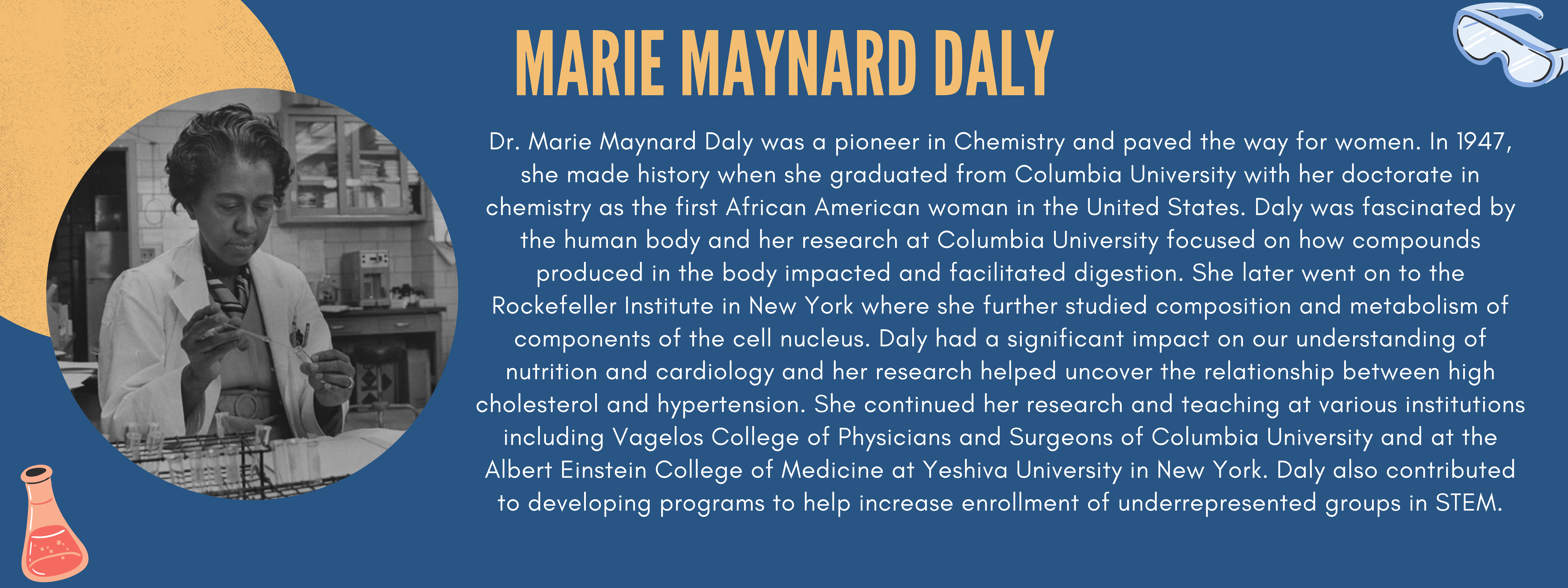Dr. Marie Maynard Daly was a pioneer in Chemistry and paved the way for women. In 1947, she made history when she graduated from Columbia University with her doctorate in chemistry as the first African American woman in the United States. Daly was fascinated by the human body and her research at Columbia University focused on how compounds produced in the body impacted and facilitated digestion. She later went on to the Rockefeller Institute in New York where she further studied composition and metabolism of components of the cell nucleus. Daly had a significant impact on our understanding of nutrition and cardiology and her research helped uncover the relationship between high cholesterol and hypertension. She continued her research and teaching at various institutions including Vagelos College of Physicians and Surgeons of Columbia University and at the Albert Einstein College of Medicine at Yeshiva University in New York. Daly also contributed to developing programs to help increase enrollment of underrepresented groups in STEM.