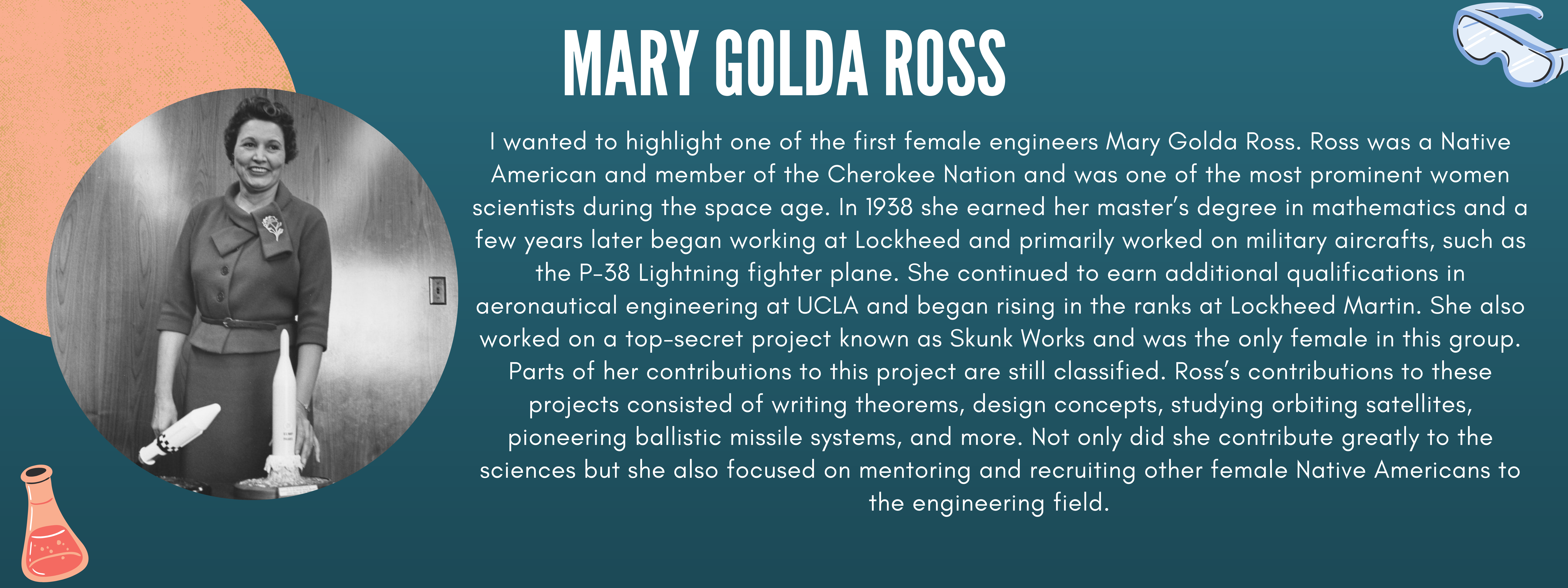 This week I wanted to highlight one of the first female engineers Mary Golda Ross. Ross was a Native American and member of the Cherokee Nation and was one of the most prominent women scientists during the space age. In 1938 she earned her master's degree in mathematics and a few years later began working at Lockheed and primarily worked on military aircrafts, such as the P-38 Lightning fighter plane. She continued to earn additional qualifications in aeronautical engineering at UCLA and began rising in the ranks at Lockheed Martin. She also worked on a top-secret project known as Skunk Works and was the only female in this group. Parts of her contributions to this project are still classified. Ross's contributions to these projects consisted of writing theorems, design concepts, studying orbiting satellites, pioneering ballistic missile systems, and more. Not only did she contribute greatly to the sciences but she also focused on mentoring and recruiting other female Native Americans to the engineering field.