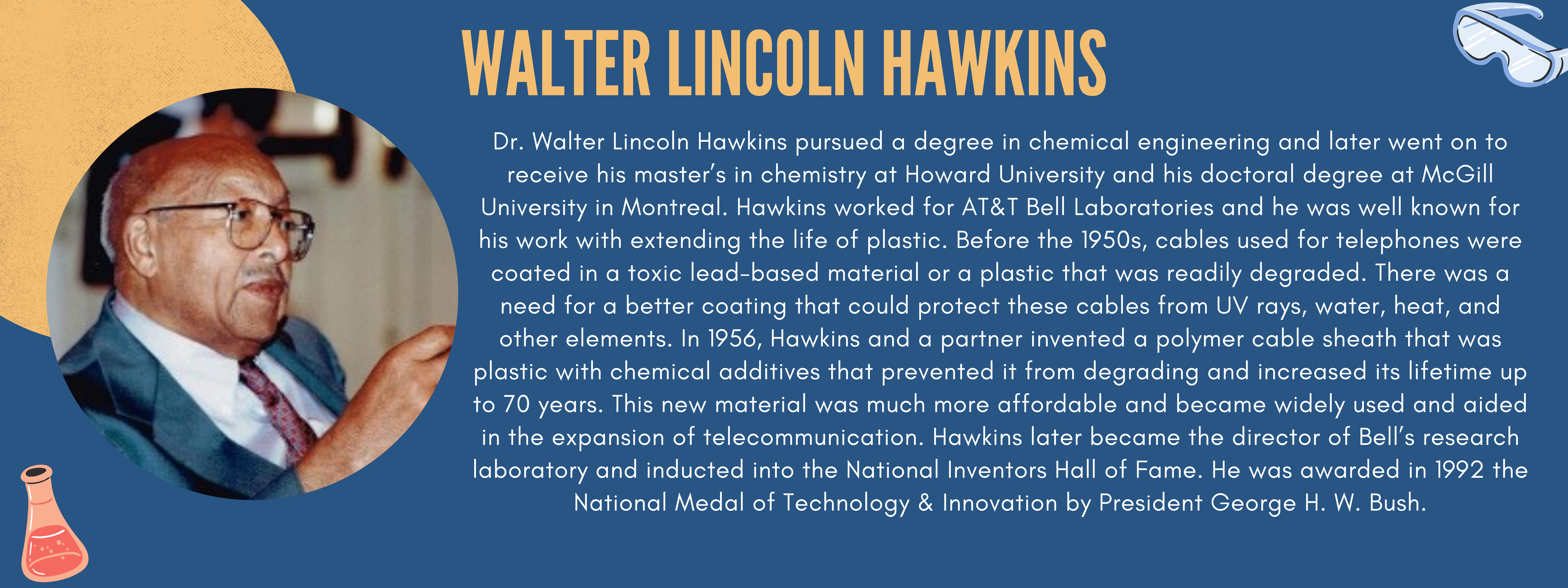 For this week's highlight, I wanted to focus on Dr. Walter Lincoln Hawkins. We are all familiar with Hawkins's work to some capacity. He pursued a degree in chemical engineering and later went on to receive his master's in chemistry at Howard University and his doctoral degree at McGill University in Montreal. Hawkins worked for AT&T Bell Laboratories and was the company's first African American scientist. During his 34-years at Bell labs, he was well known for his work with extending the life of plastic. Before the 1950s, cables used for telephones were coated in a toxic lead-based material or a plastic that was readily degraded. There was a need for a better coating that could protect these cables from UV rays, water, heat, and other elements. In 1956, Hawkins and a partner invented a polymer cable sheath that was plastic with chemical additives that prevented it from degrading and increased its lifetime up to 70years. This new material was much more affordable and became widely used and aided in the expansion of telecommunication. Hawkins later became the director of Bell's research laboratory and inducted into the National Inventors Hall of Fame. He was awarded in 1992 the National Medal of Technology & Innovation by President George H. W. Bush.