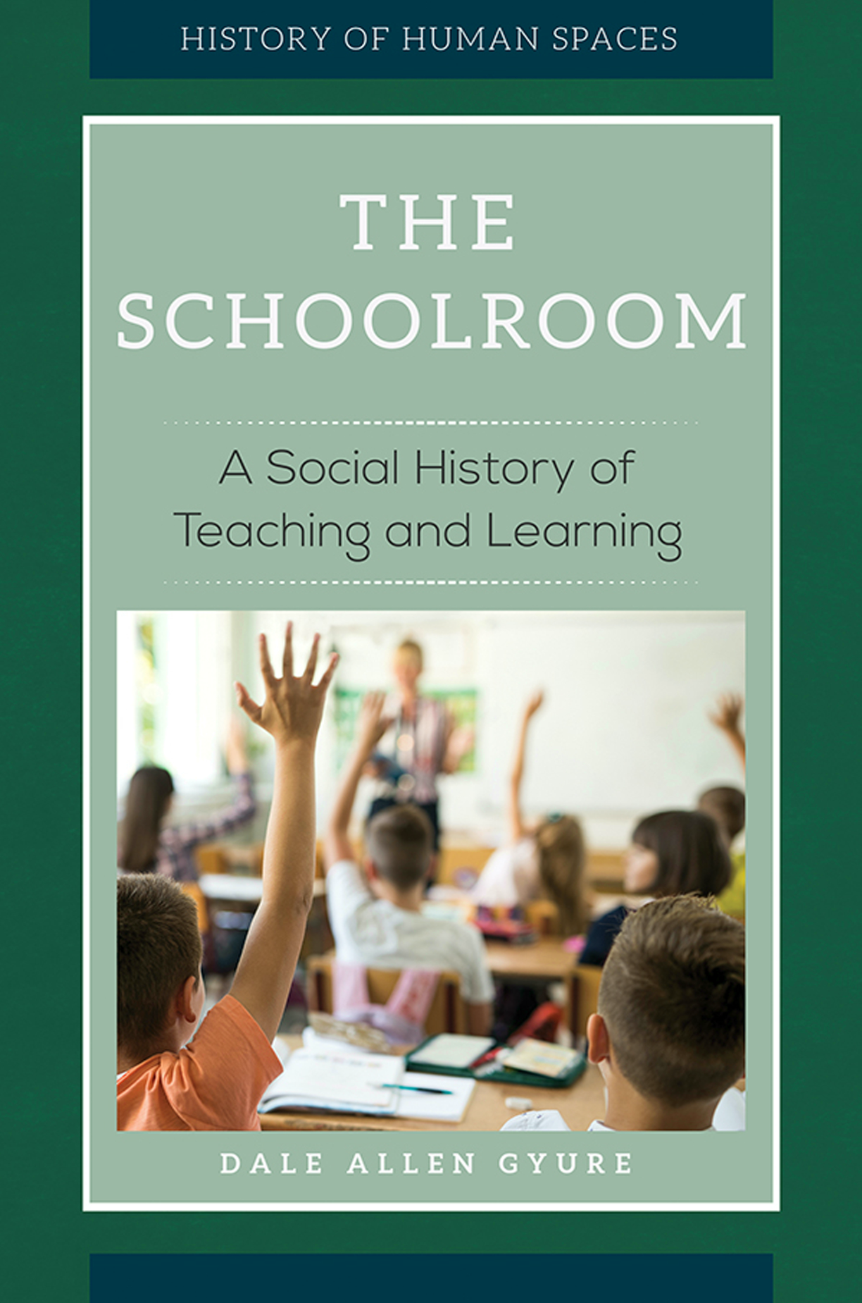 The schoolroom : a social history of teaching and learning by Dale Allen Gyure