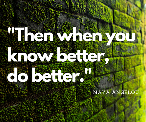 Maya Angelou quote excerpt: Then when you know better do better.