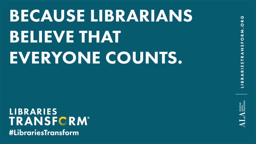 Because librarians believe that everyone counts statement from the Libraries Transform campaign