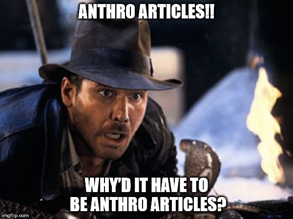 Meme image: Indiana Jones with Cobra. Text: Anthro articles!! Why'd it have to be anthro articles?
