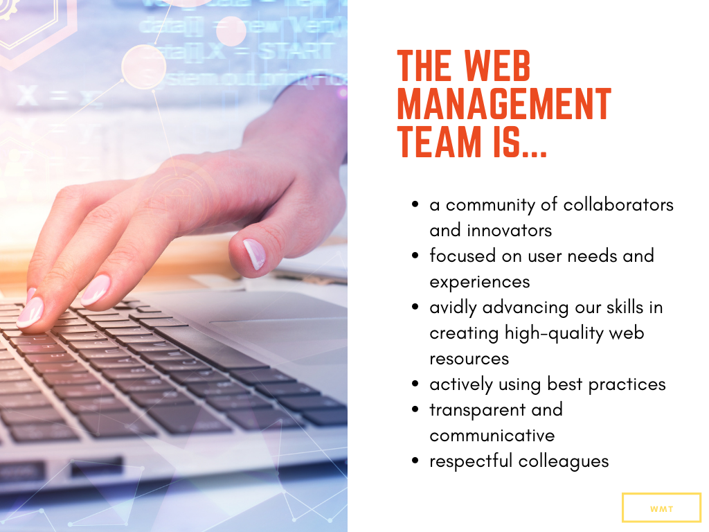 The Web Management Team is  ... a community of collaborators and innovators  .... focused on user needs and experiences  ... avidly advancing our skills in creating high-quality web resources  ... actively using best practices  ... transparent and communicative  ... respectful colleagues  ... nimble and resourceful.