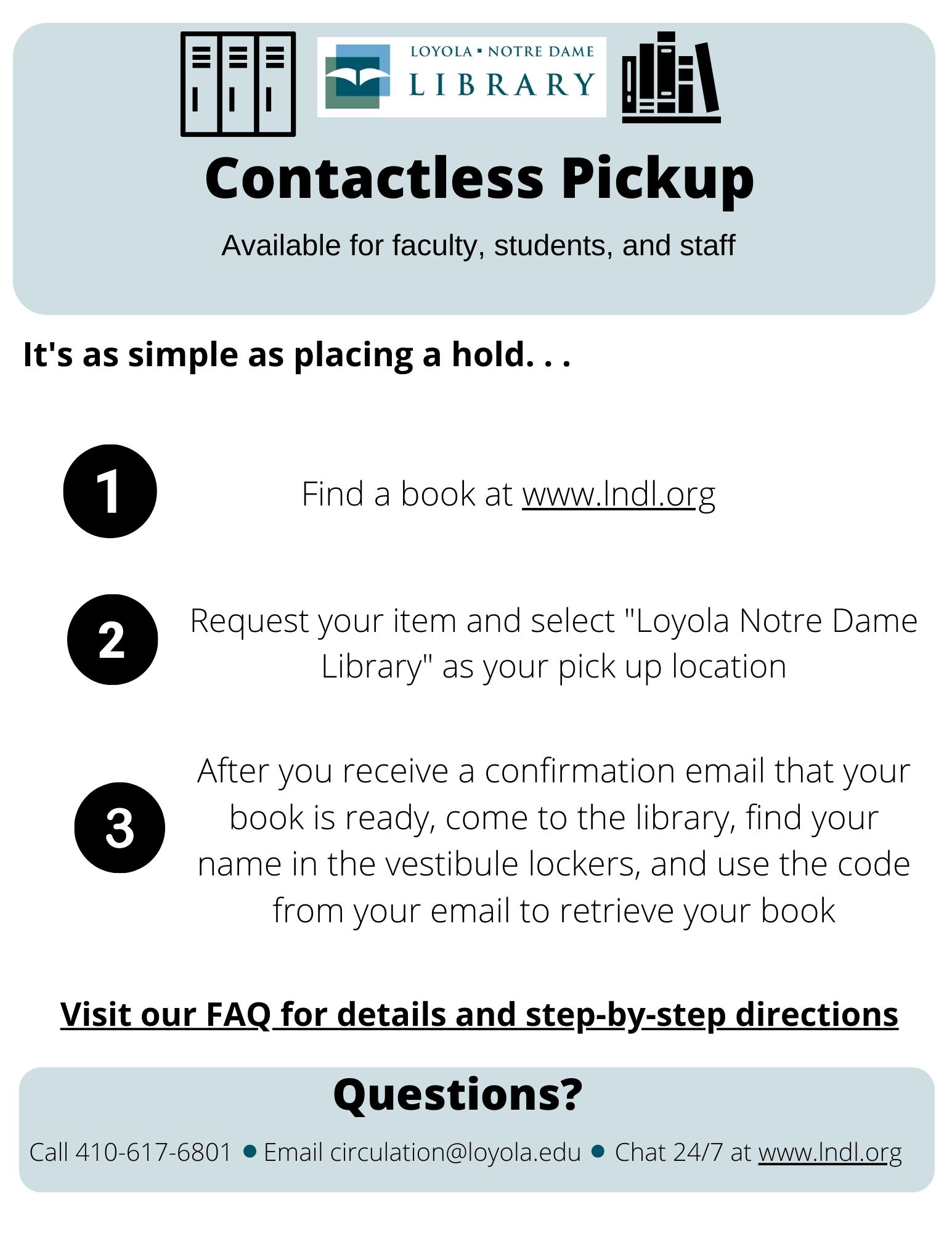Contactless pickup available for faculty, students, and staff. Find a book at lndl.org. Select Loyola Notre Dame Library as pick up location. Receive a confirmation email that your book is ready. Find your book in the lockers and use the code to retrieve your book. Questions contact 410-617-6872 or circulation@loyola.edu
