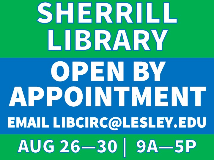 Sherrill Library is open by appointment only from August 26th to August 30th, 9 am to 5 pm. Send an email to libcirc@lesley.edu to make arrangements.
